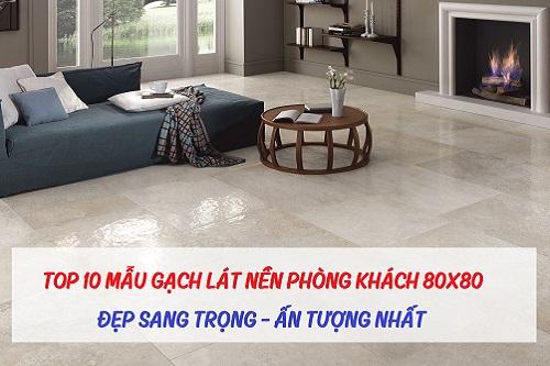 TOP 10 mẫu gạch lát nền phòng khách 80×80 đẹp ấn tượng nhất hiện nay